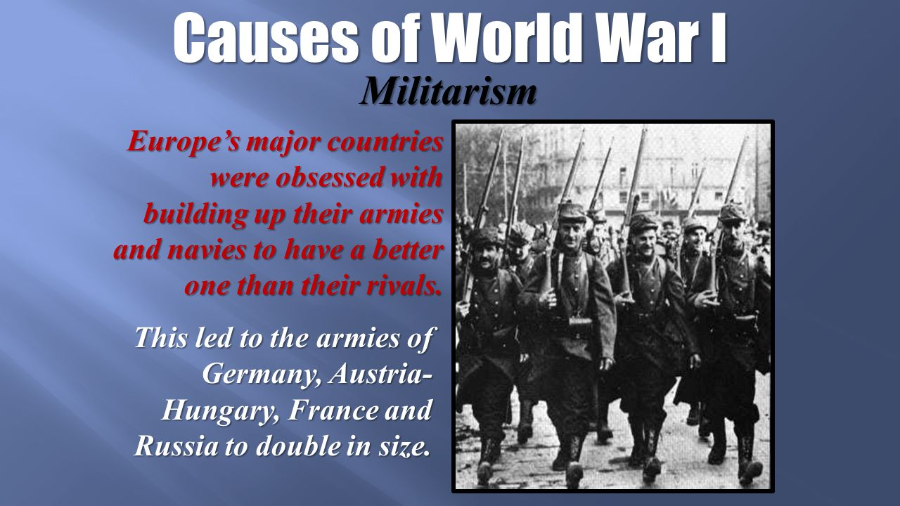 Causes of World War I Militarism Europe's major countries were obsessed with building up their armies and navies to have a better one than their rivals.