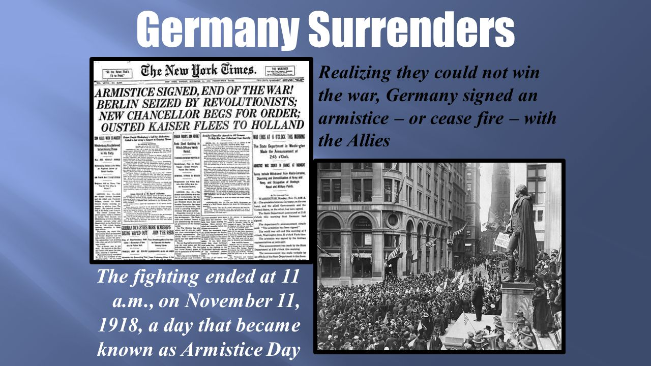 Germany Surrenders Realizing they could not win the war, Germany signed an armistice – or cease fire – with the Allies The fighting ended at 11 a.m., on November 11, 1918, a day that became known as Armistice Day