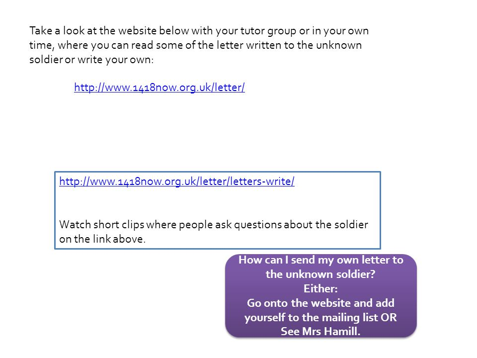 http://www.1418now.org.uk/letter/ Take a look at the website below with your tutor group or in your own time, where you can read some of the letter written to the unknown soldier or write your own: http://www.1418now.org.uk/letter/letters-write/ Watch short clips where people ask questions about the soldier on the link above.