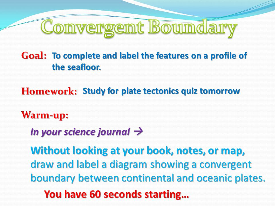 Goal:Homework:Warm-up: Study for plate tectonics quiz tomorrow To complete and label the features on a profile of the seafloor. In your science journa