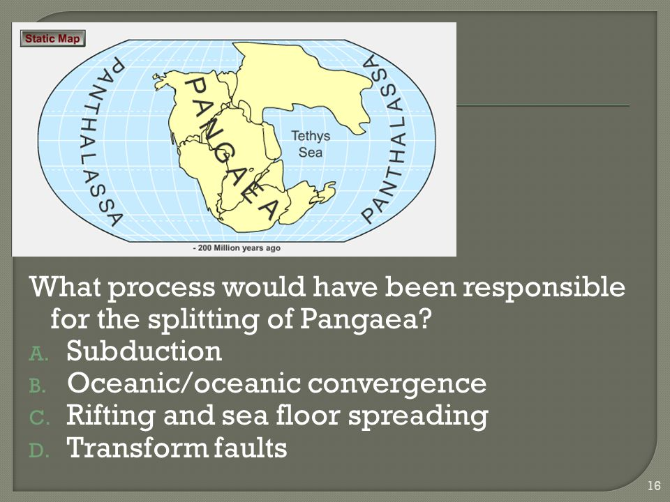 What process would have been responsible for the splitting of Pangaea? A. Subduction B. Oceanic/oceanic convergence C. Rifting and sea floor spreading