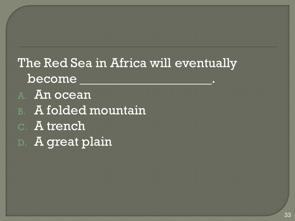 The Red Sea in Africa will eventually become ____________________. A. An ocean B. A folded mountain C. A trench D. A great plain 33