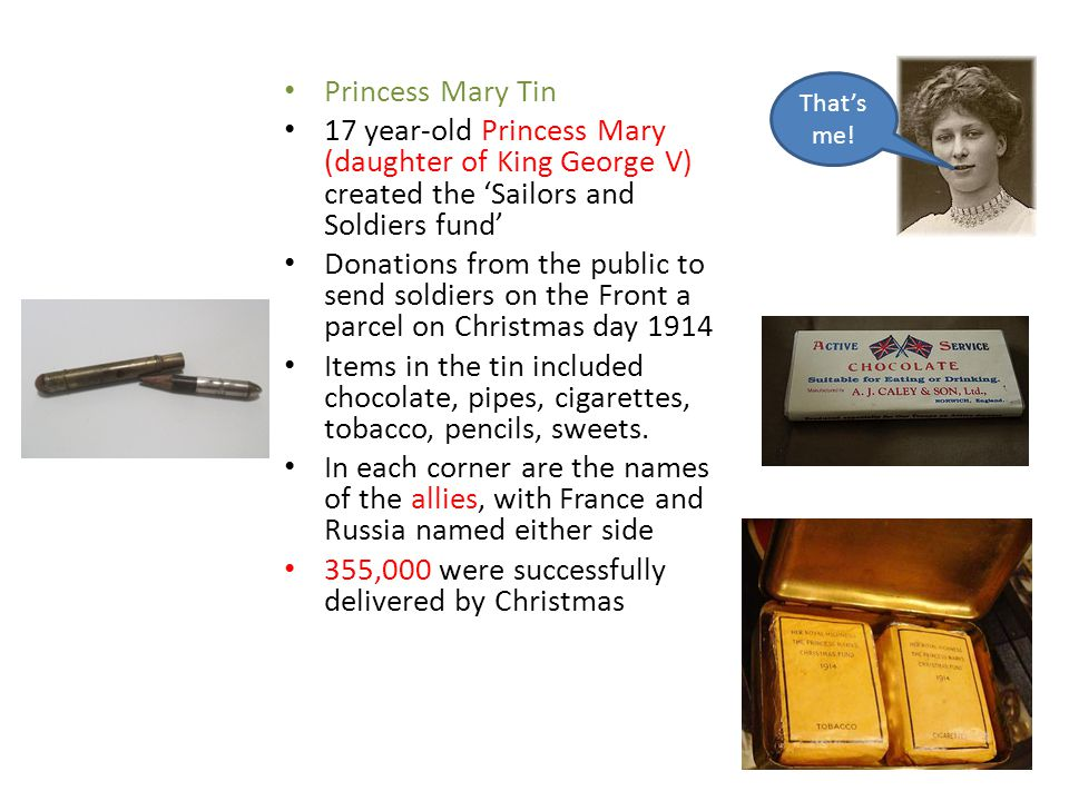 Princess Mary Tin 17 year-old Princess Mary (daughter of King George V) created the 'Sailors and Soldiers fund' Donations from the public to send soldiers on the Front a parcel on Christmas day 1914 Items in the tin included chocolate, pipes, cigarettes, tobacco, pencils, sweets.
