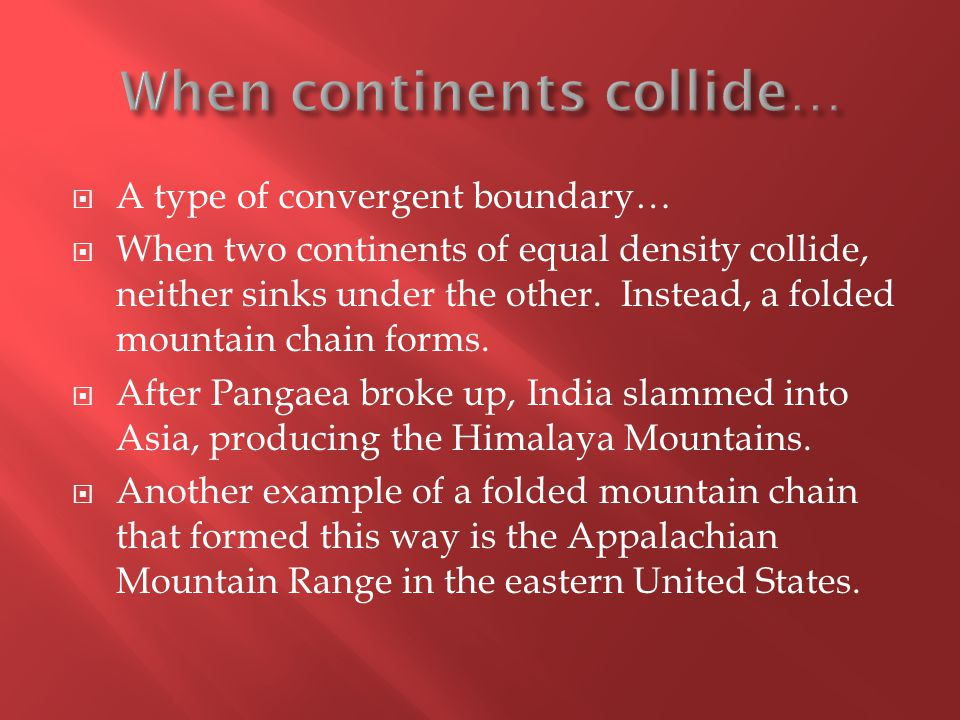  A type of convergent boundary…  When two continents of equal density collide, neither sinks under the other.