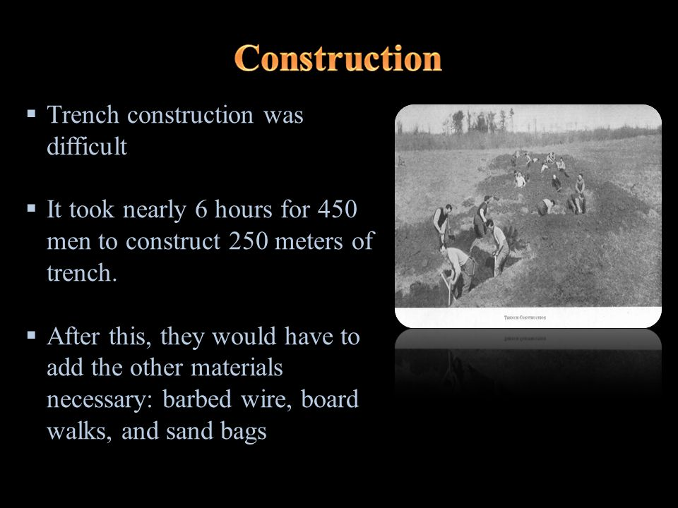  Trench construction was difficult  It took nearly 6 hours for 450 men to construct 250 meters of trench.