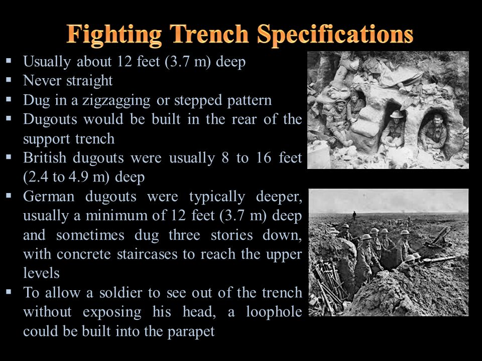 Entrenching  A man would stand on the surface and dig downwards  Most efficient  Allowed a larger digging party to dig the full length of the trench simultaneously  Left the diggers exposed above ground and could only be carried out at specific times of the day Sapping  Involves extending the trench by digging away at the end face  Only one or two men could work on the trench at a time  Diggers are not exposed Tunneling  A roof of soil was left while the trench was being built and then later removed when the trench was ready to be used  The trench would require constant maintenance due to weather and shelling