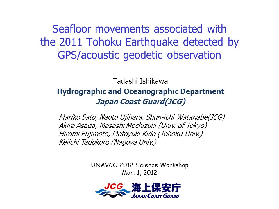 Seafloor movements associated with the 2011 Tohoku Earthquake detected by GPS/acoustic geodetic observation Tadashi Ishikawa Hydrographic and Oceanographic Department Japan Coast Guard(JCG) UNAVCO 2012 Science Workshop Mar.