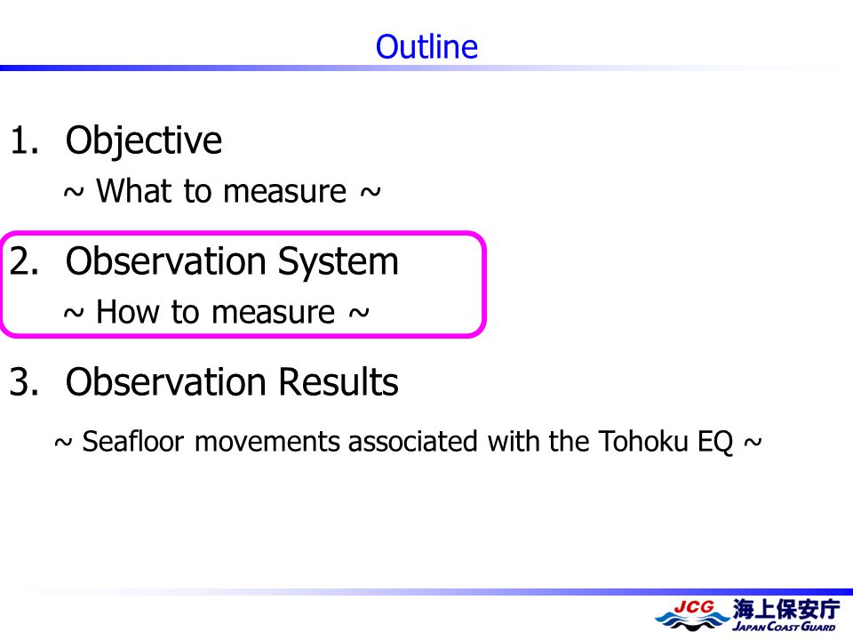 Outline 1.Objective ~ What to measure ~ 2.Observation System ~ How to measure ~ 3.Observation Results ~ Seafloor movements associated with the Tohoku