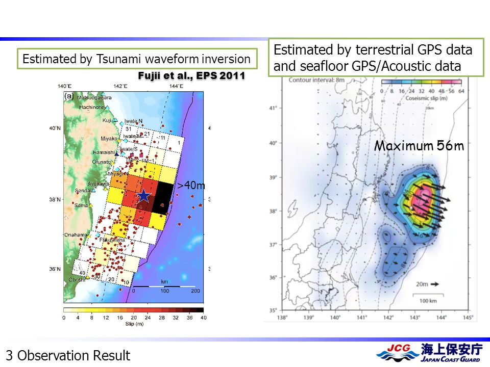 Estimated by Tsunami waveform inversion >40m 3 Observation Result Fujii et al., EPS 2011 Estimated by terrestrial GPS data and seafloor GPS/Acoustic data Maximum 56m