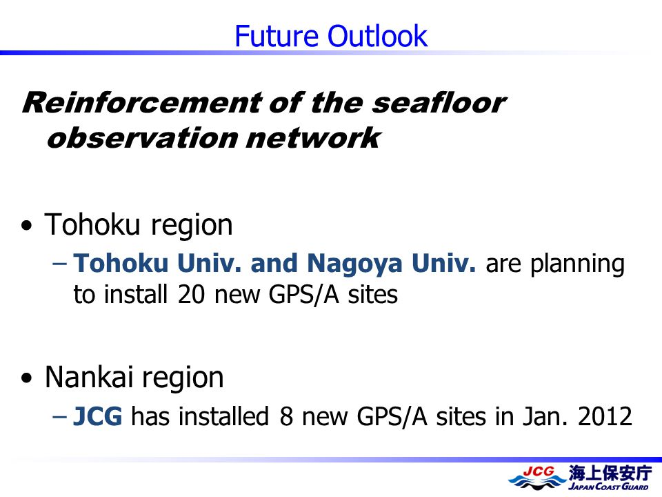 Future Outlook Reinforcement of the seafloor observation network Tohoku region –Tohoku Univ. and Nagoya Univ. are planning to install 20 new GPS/A sit