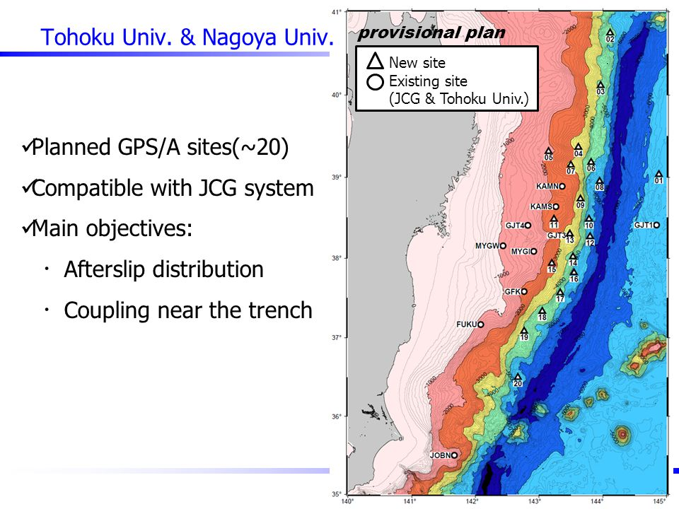 Planned GPS/A sites(~20) Compatible with JCG system Main objectives: ・ Afterslip distribution ・ Coupling near the trench provisional plan New site Exi