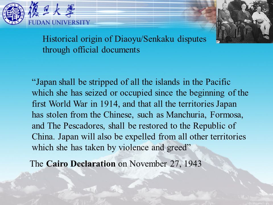 Historical origin of Diaoyu/Senkaku disputes through official documents Japan shall be stripped of all the islands in the Pacific which she has seized or occupied since the beginning of the first World War in 1914, and that all the territories Japan has stolen from the Chinese, such as Manchuria, Formosa, and The Pescadores, shall be restored to the Republic of China.