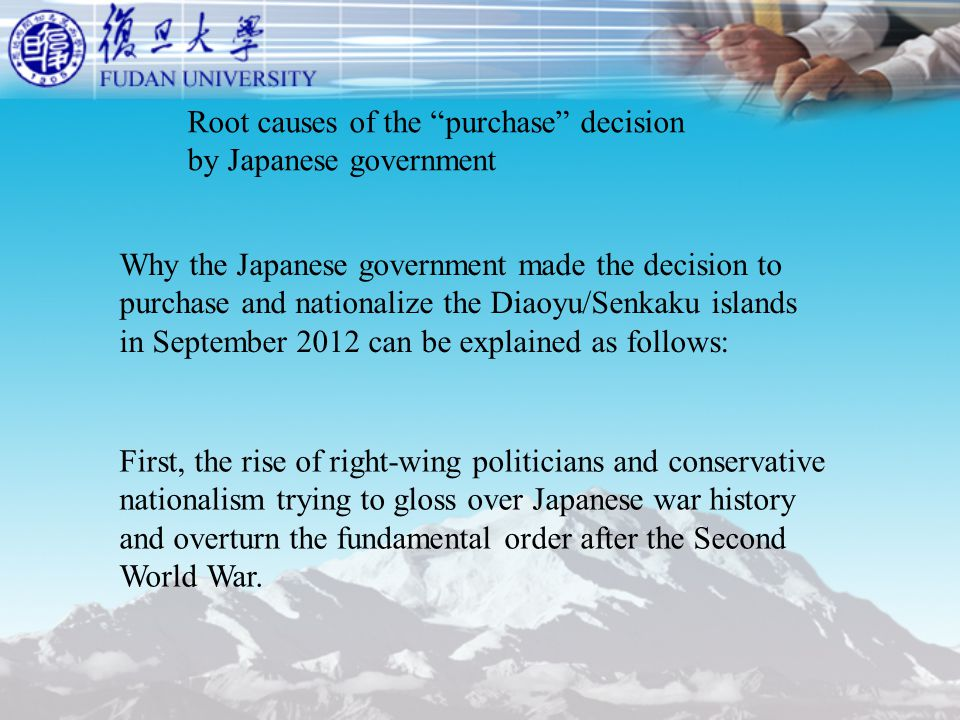 Root causes of the purchase decision by Japanese government Why the Japanese government made the decision to purchase and nationalize the Diaoyu/Senkaku islands in September 2012 can be explained as follows: First, the rise of right-wing politicians and conservative nationalism trying to gloss over Japanese war history and overturn the fundamental order after the Second World War.