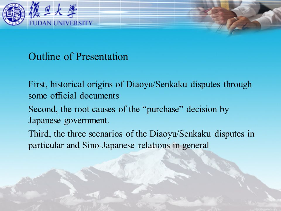 Outline of Presentation First, historical origins of Diaoyu/Senkaku disputes through some official documents Second, the root causes of the purchase decision by Japanese government.
