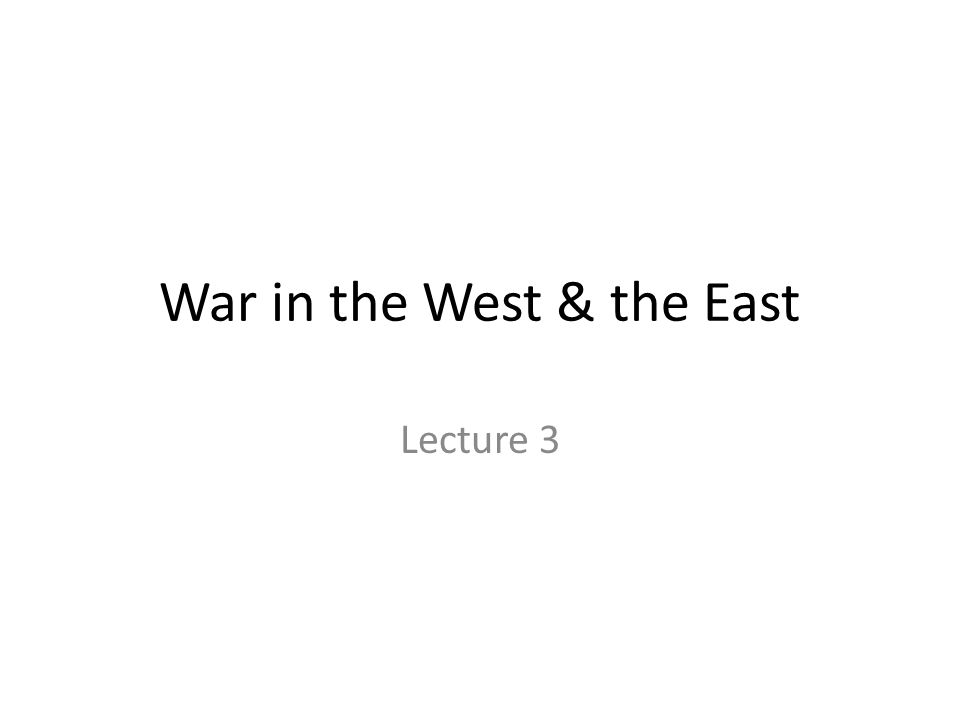 War in the West & the East Lecture 3
