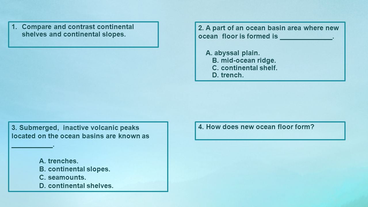 1.Compare and contrast continental shelves and continental slopes. 2. A part of an ocean basin area where new ocean floor is formed is ______________.