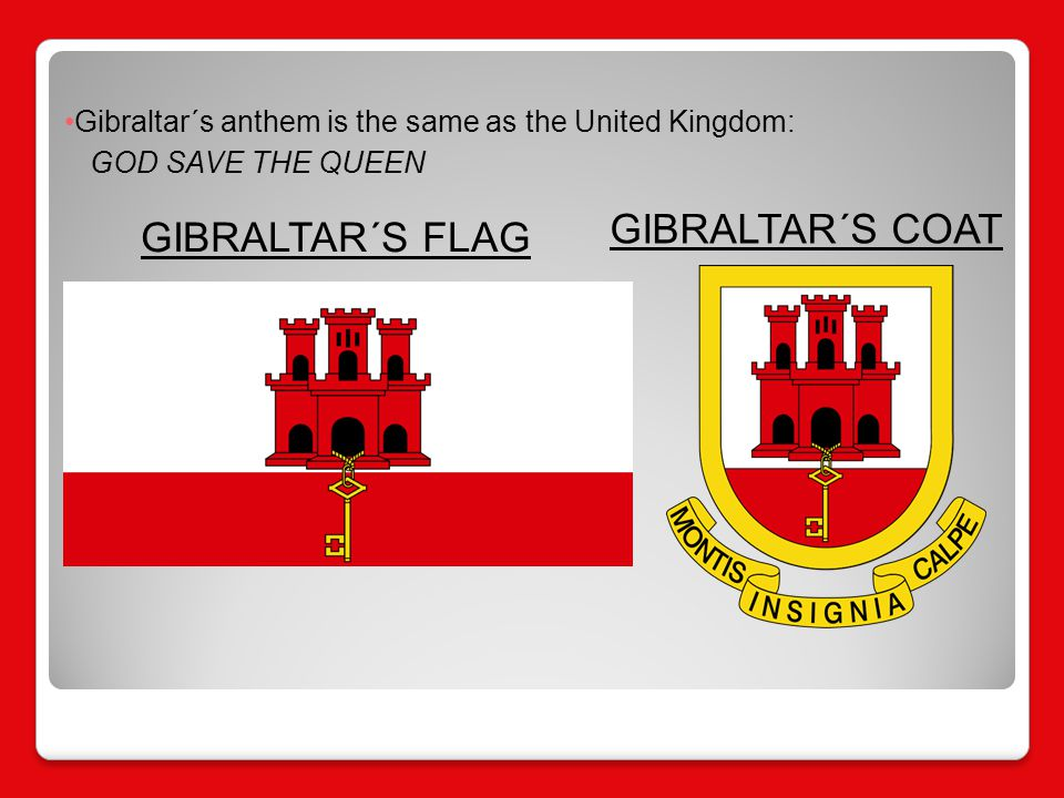 GIBRALTAR´S FLAG GIBRALTAR´S COAT Gibraltar´s anthem is the same as the United Kingdom: GOD SAVE THE QUEEN