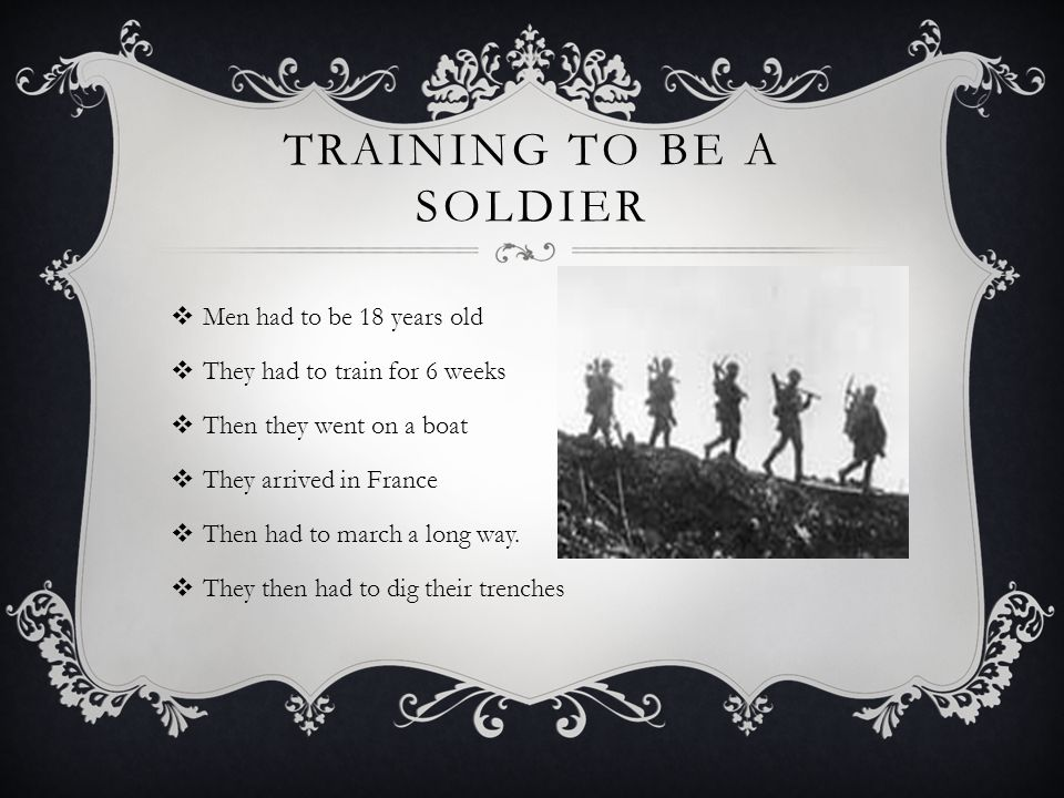 TRAINING TO BE A SOLDIER  Men had to be 18 years old  They had to train for 6 weeks  Then they went on a boat  They arrived in France  Then had to march a long way.