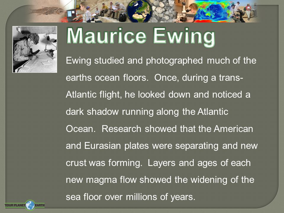 Ewing studied and photographed much of the earths ocean floors. Once, during a trans- Atlantic flight, he looked down and noticed a dark shadow runnin