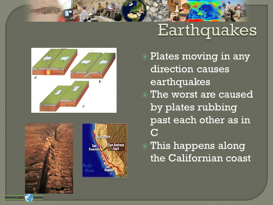  Plates moving in any direction causes earthquakes  The worst are caused by plates rubbing past each other as in C  This happens along the Californ