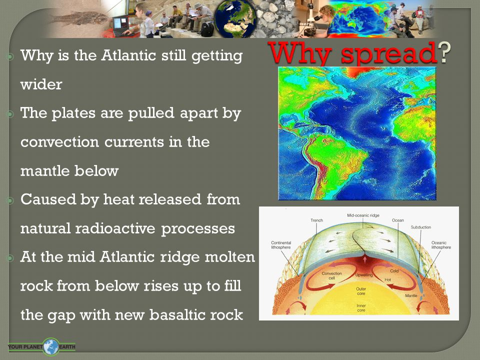  Why is the Atlantic still getting wider  The plates are pulled apart by convection currents in the mantle below  Caused by heat released from natu