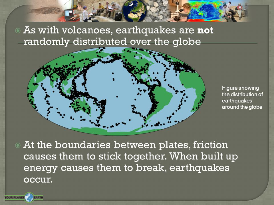  As with volcanoes, earthquakes are not randomly distributed over the globe  At the boundaries between plates, friction causes them to stick togethe