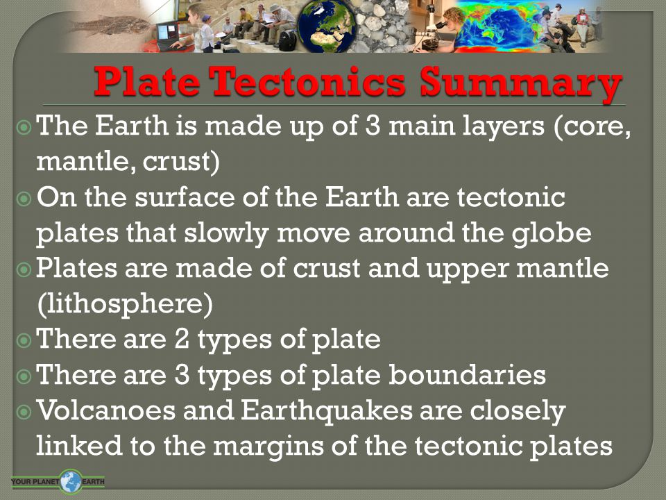  The Earth is made up of 3 main layers (core, mantle, crust)  On the surface of the Earth are tectonic plates that slowly move around the globe  Pl