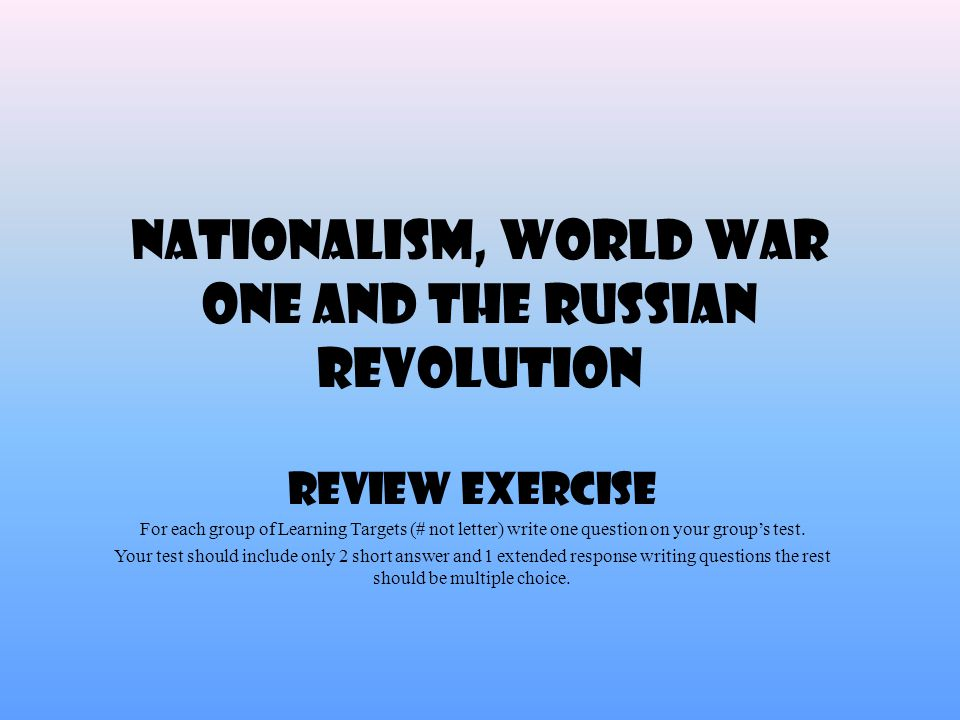 Nationalism, World War One and the Russian Revolution Review Exercise For each group of Learning Targets (# not letter) write one question on your group's test.