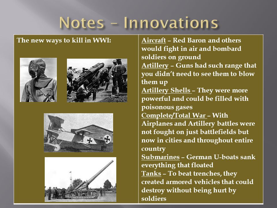 The new ways to kill in WWI:Aircraft – Red Baron and others would fight in air and bombard soldiers on ground Artillery – Guns had such range that you didn't need to see them to blow them up Artillery Shells – They were more powerful and could be filled with poisonous gases Complete/Total War – With Airplanes and Artillery battles were not fought on just battlefields but now in cities and throughout entire country Submarines – German U-boats sank everything that floated Tanks – To beat trenches, they created armored vehicles that could destroy without being hurt by soldiers