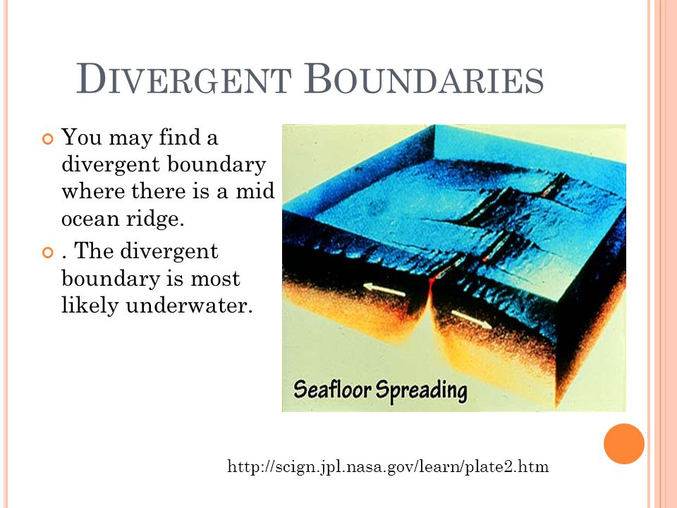 D IVERGENT B OUNDARIES You may find a divergent boundary where there is a mid ocean ridge..