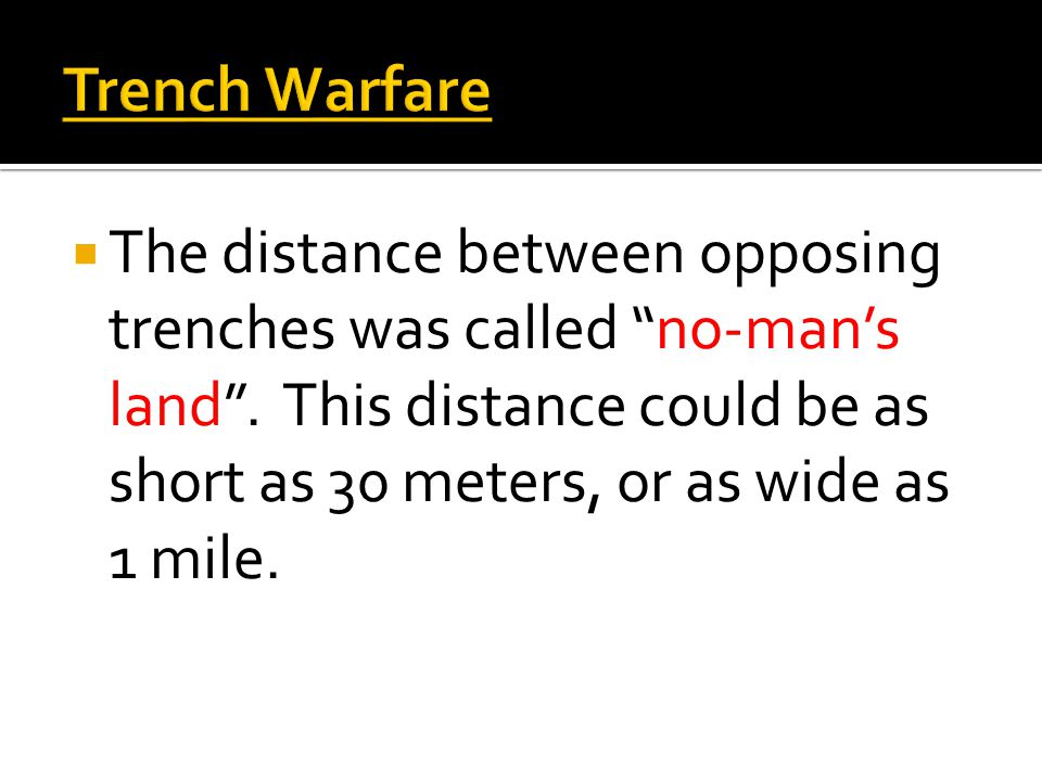 Trench Warfare  The distance between opposing trenches was called no-man's land .