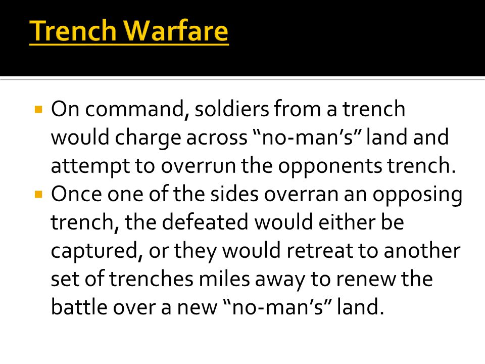 Trench Warfare  On command, soldiers from a trench would charge across no-man's land and attempt to overrun the opponents trench.