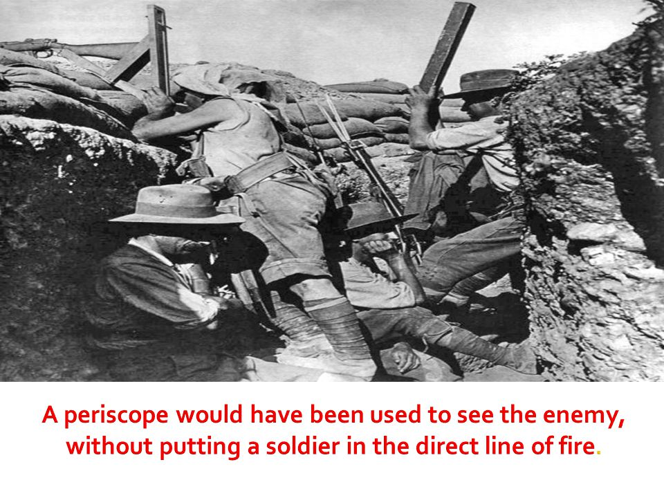 A periscope would have been used to see the enemy, without putting a soldier in the direct line of fire.