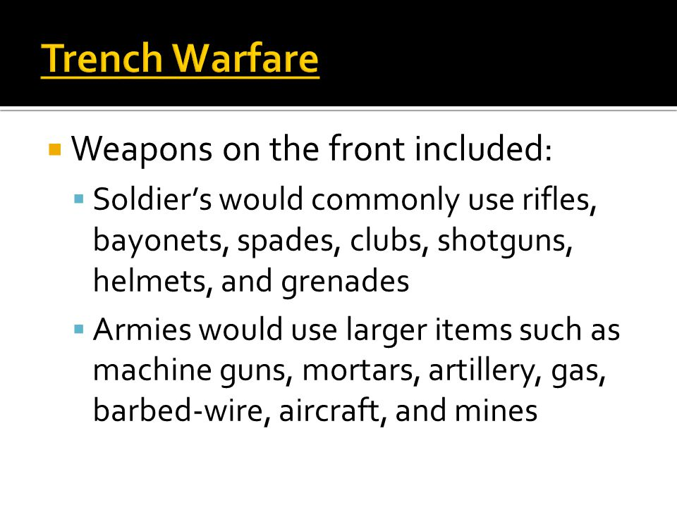 Trench Warfare  Weapons on the front included:  Soldier's would commonly use rifles, bayonets, spades, clubs, shotguns, helmets, and grenades  Armi