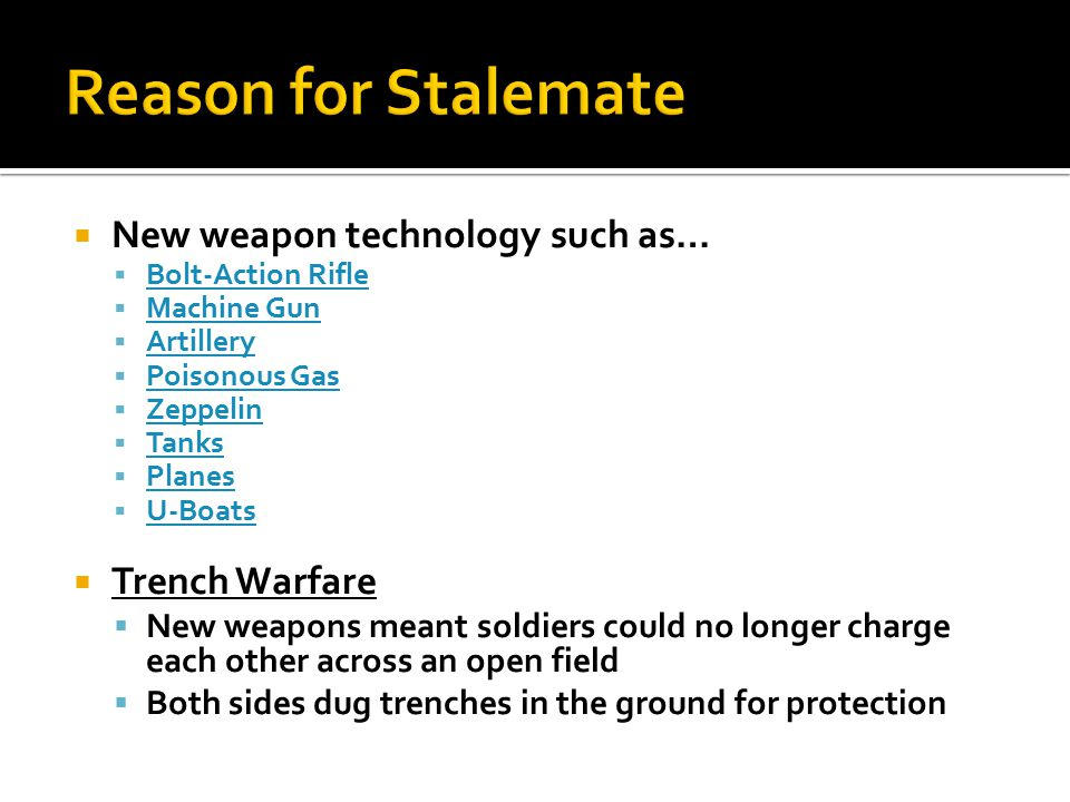  New weapon technology such as…  Bolt-Action Rifle Bolt-Action Rifle  Machine Gun Machine Gun  Artillery Artillery  Poisonous Gas Poisonous Gas 
