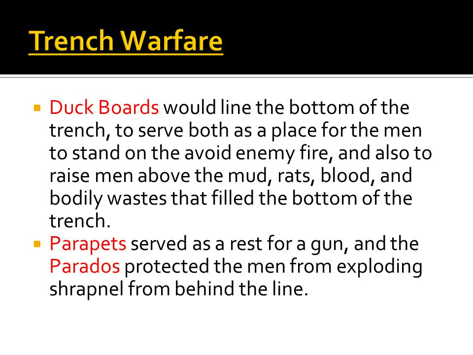 Trench Warfare  Duck Boards would line the bottom of the trench, to serve both as a place for the men to stand on the avoid enemy fire, and also to r