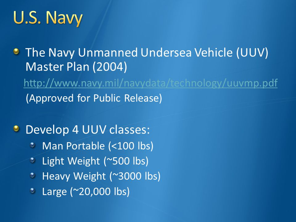 The Navy Unmanned Undersea Vehicle (UUV) Master Plan (2004) http://www.navy.mil/navydata/technology/uuvmp.pdf (Approved for Public Release) Develop 4 UUV classes: Man Portable (<100 lbs) Light Weight (~500 lbs) Heavy Weight (~3000 lbs) Large (~20,000 lbs)