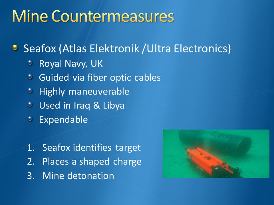 Seafox (Atlas Elektronik /Ultra Electronics) Royal Navy, UK Guided via fiber optic cables Highly maneuverable Used in Iraq & Libya Expendable 1.Seafox identifies target 2.Places a shaped charge 3.Mine detonation