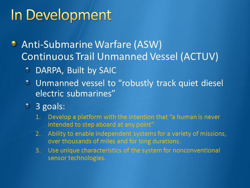 Anti-Submarine Warfare (ASW) Continuous Trail Unmanned Vessel (ACTUV) DARPA, Built by SAIC Unmanned vessel to robustly track quiet diesel electric submarines 3 goals: 1.Develop a platform with the intention that a human is never intended to step aboard at any point 2.Ability to enable independent systems for a variety of missions, over thousands of miles and for long durations.