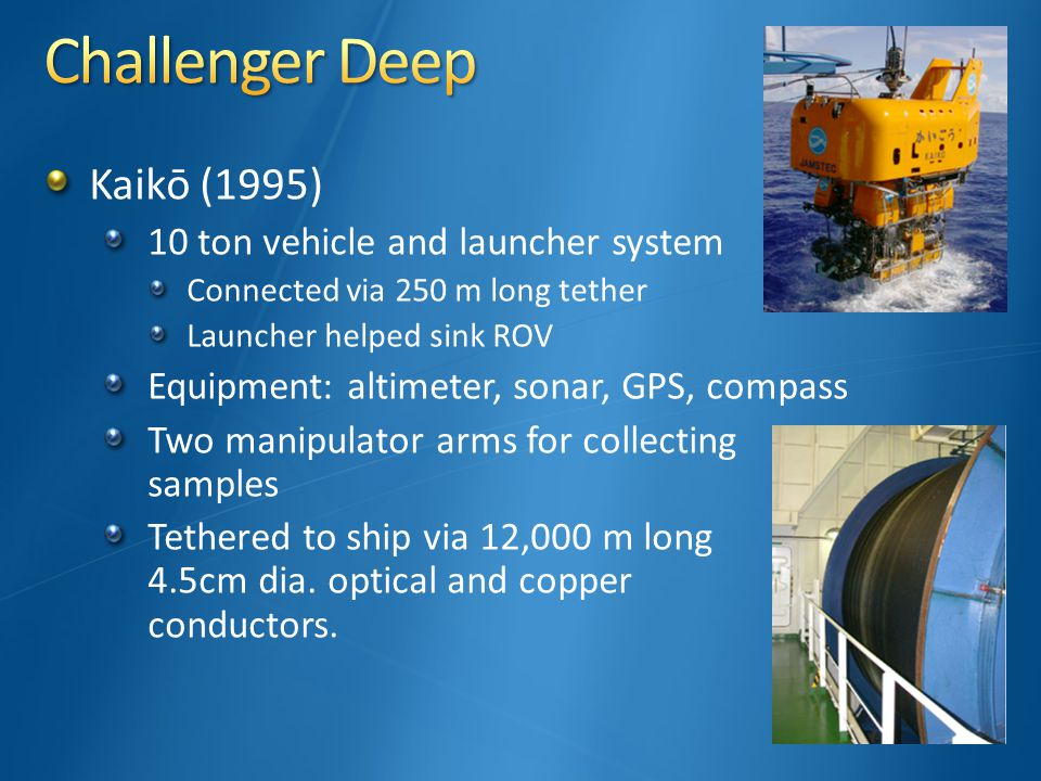 Kaikō (1995) 10 ton vehicle and launcher system Connected via 250 m long tether Launcher helped sink ROV Equipment: altimeter, sonar, GPS, compass Two manipulator arms for collecting samples Tethered to ship via 12,000 m long 4.5cm dia.