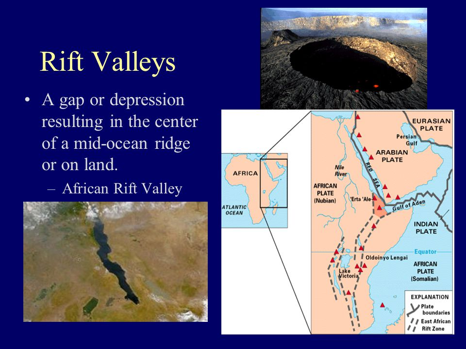 Rift Valleys A gap or depression resulting in the center of a mid-ocean ridge or on land. –African Rift Valley
