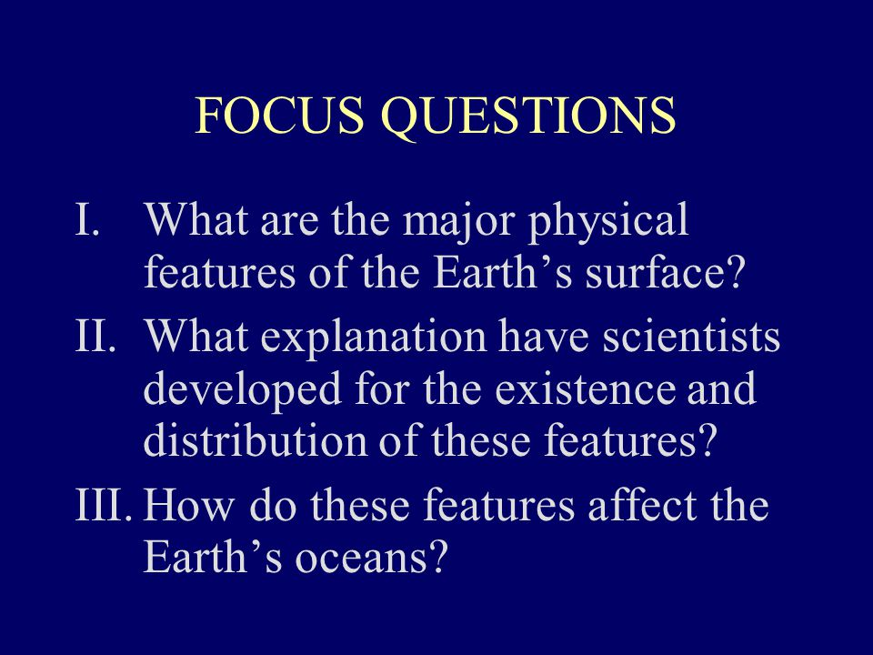FOCUS QUESTIONS I.What are the major physical features of the Earth's surface? II.What explanation have scientists developed for the existence and dis
