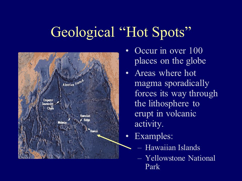"Geological ""Hot Spots"" Occur in over 100 places on the globe Areas where hot magma sporadically forces its way through the lithosphere to erupt in vol"