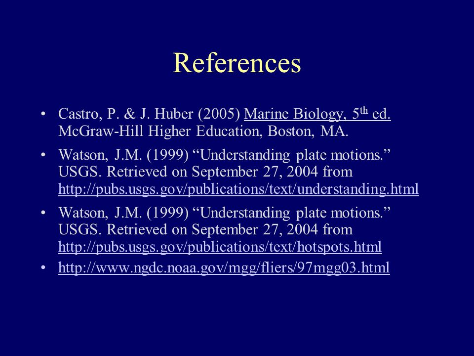"References Castro, P. & J. Huber (2005) Marine Biology, 5 th ed. McGraw-Hill Higher Education, Boston, MA. Watson, J.M. (1999) ""Understanding plate mo"