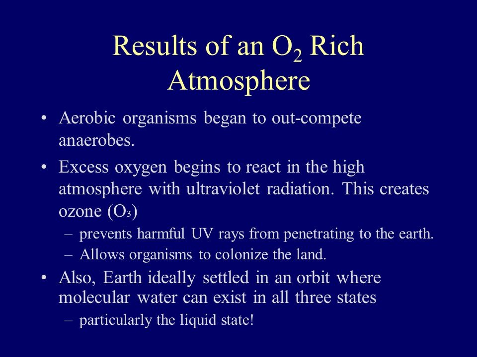 Results of an O 2 Rich Atmosphere Aerobic organisms began to out-compete anaerobes. Excess oxygen begins to react in the high atmosphere with ultravio