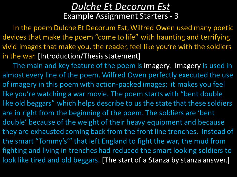 In the poem Dulche Et Decorum Est, Wilfred Owen used many poetic devices that make the poem come to life with haunting and terrifying vivid images that make you, the reader, feel like you're with the soldiers in the war.