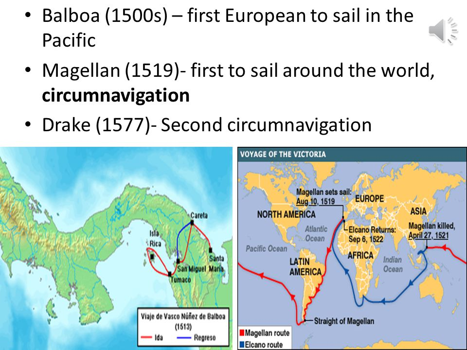 Balboa (1500s) – first European to sail in the Pacific Magellan (1519)- first to sail around the world, circumnavigation Drake (1577)- Second circumnavigation