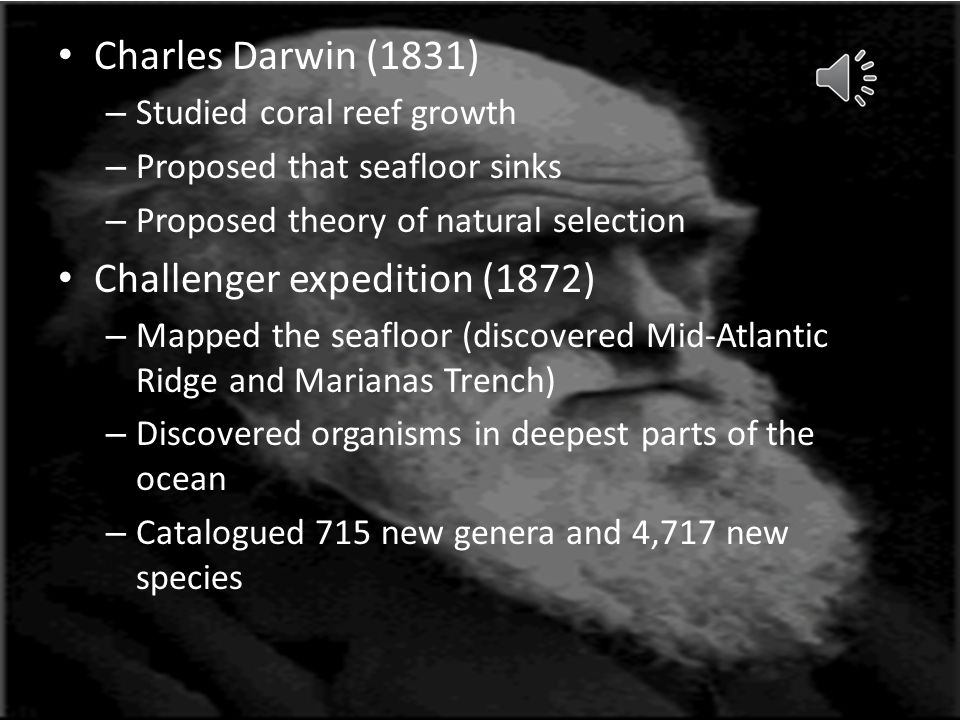 Charles Darwin (1831) – Studied coral reef growth – Proposed that seafloor sinks – Proposed theory of natural selection Challenger expedition (1872) – Mapped the seafloor (discovered Mid-Atlantic Ridge and Marianas Trench) – Discovered organisms in deepest parts of the ocean – Catalogued 715 new genera and 4,717 new species