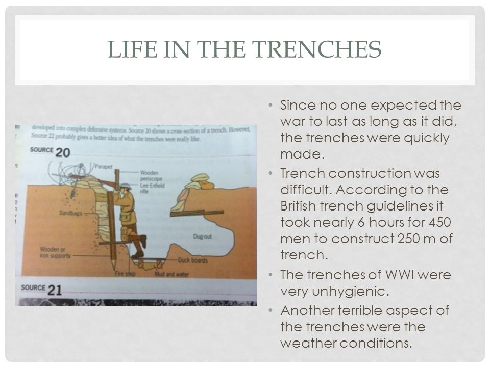 LIFE IN THE TRENCHES Since no one expected the war to last as long as it did, the trenches were quickly made. Trench construction was difficult. Accor