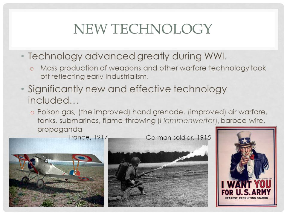 NEW TECHNOLOGY Technology advanced greatly during WWI. o Mass production of weapons and other warfare technology took off reflecting early industriali